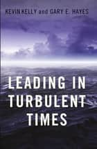 Leading in Turbulent Times eBook by Kevin Kelly, Gary Hayes