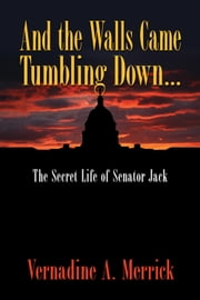 And the Walls Came Tumbling Down - The Secret Life of Senator Jack ebook by Vernadine A. Merrick