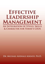 Effective Leadership Management - An Integration of Styles, Skills & Character for Today's CEOs ebook by Dr. Michael Adewale Adeniyi, Ph.D.
