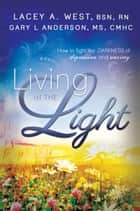 Living in the Light - How to Fight the Darkness of Depression and Anxiety ebook by Lacey West BSN RN, Gary L. Anderson MS CMHC