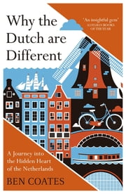 Why the Dutch are Different - A Journey into the Hidden Heart of the Netherlands: From Amsterdam to Zwarte Piet, the acclaimed guide to travel in Holland ebook by Ben Coates