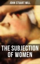 THE SUBJECTION OF WOMEN - A feminist literature classic ebook by John Stuart Mill