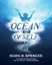 Ocean of Self - An ocean diver explores the nature of consciousness ebook by Mark N. Spencer