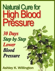 Natural Cure for High Blood Pressure: 30 Days Step By Step Lower Blood Pressure ebook by Ashley K. Willington