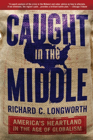 Caught in the Middle - America's Heartland in the Age of Globalism ebook by Richard C. Longworth