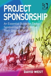 Project Sponsorship - An Essential Guide for Those Sponsoring Projects Within Their Organizations ebook by Mr David West