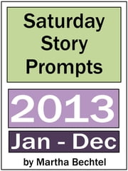 Saturday Story Prompts Collection: 2013 ebook by Martha Bechtel