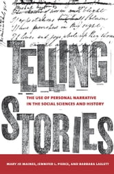 Telling Stories - The Use of Personal Narratives in the Social Sciences and History ebook by Mary Jo Maynes,Jennifer L. Pierce,Barbara Laslett