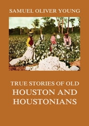 True Stories of Old Houston and Houstonians ebook by Samuel Oliver Young