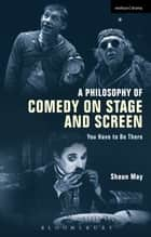 A Philosophy of Comedy on Stage and Screen ebook by Shaun May
