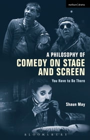 A Philosophy of Comedy on Stage and Screen - You Have to be There ebook by Shaun May