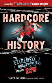 Hardcore History - The Extremely Unauthorized Story of ECW ebook by Scott E. Williams,George Tahinos,Shane  Douglas