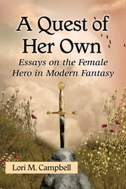 A Quest of Her Own - Essays on the Female Hero in Modern Fantasy ebook by Lori M. Campbell