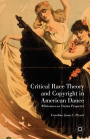 Critical Race Theory and Copyright in American Dance - Whiteness as Status Property ebook by Caroline Joan S. Picart