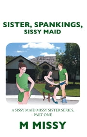 SISTER, SPANKINGS, SISSY MAID - A SISSY MAID MISSY SISTER SERIES, PART ONE ebook by M MISSY