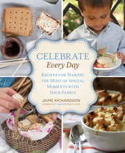 Celebrate Every Day - Recipes For Making The Most Of Special Moments With Your Family ebook by Jaime Richardson
