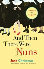 And Then There Were Nuns - Adventures in a Cloistered Life ebook by Jane Christmas