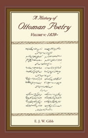 A History of Ottoman Poetry Volume V - Volume V: 1859- ebook by E. J. W. Gibb