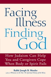 Facing Illness, Finding God - How Judaism Can Help You and Caregivers Cope When Body or Spirit Fails ebook by Rabbi Joseph B. Meszler