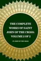 The Complete Works of Saint John of the Cross: Volume 2 of 2 ebook by St. John of the Cross