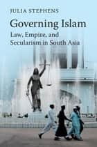 Governing Islam - Law, Empire, and Secularism in Modern South Asia ebook by Julia Stephens