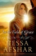 In the Field of Grace ebook by Tessa Afshar