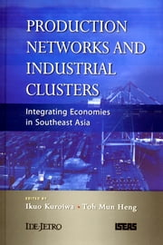 Production Networks and Industrial Clusters: Integrating Economies in Southeast Asia ebook by Ikuo Kuroiwa,Toh Mun Heng