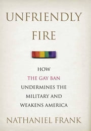 Unfriendly Fire - How the Gay Ban Undermines the Military and Weakens America ebook by Nathaniel Frank