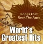World's Greatest Hits: Songs That Rock The Ages - Popular Songs ebook by Baby Professor