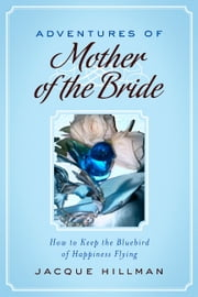 Adventures of Mother of the Bride - How to Keep the Bluebird of Happiness Flying ebook by Jacque Hillman