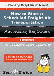 How to Start a Scheduled Freight Air Transportation Business - How to Start a Scheduled Freight Air Transportation Business ebook by Cole Walter