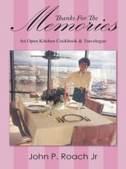 Thanks For The Memories - An Open Kitchen Cookbook & Travelogue ebook by John P. Roach Jr.