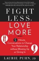 Fight Less Love More: 5-Minute Conversations to Change Your Relationship without Blowing Up or Giving In ebook by Laurie Puhn
