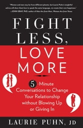 Fight Less Love More: 5-Minute Conversations to Change Your Relationship without Blowing Up or Giving In - 5-Minute Conversations to Change Your Relationship without Blowing Up or Giving In ebook by Laurie Puhn