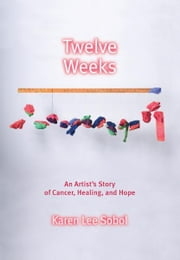 Twelve Weeks - An Artist's Story of Cancer, Healing, and Hope ebook by Karen Lee Sobol,Karen Lee Sobol,Karen Lee Sobol