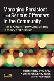 Managing Persistent and Serious Offenders in the Community ebook by Robin Moore,Emily Gray,Colin Roberts,Emily Taylor,Simon Merrington