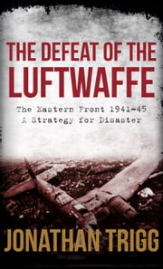 The Defeat of the Luftwaffe - The Eastern Front 1941-45, A Strategy for Disaster ebook by Jonathan Trigg