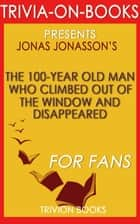 The 100-Year-Old Man Who Climbed Out the Window and Disappeared by Jonas Jonasson (Trivia-On-Books) ebook by Trivion Books