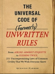 The Incontrovertible Code of (Formerly) Unwritten Rules - From Airline- Armrest Etiquette to Flushing Twice, 251 Universal Laws of Common Civility that We Wish Everything Knew ebook by Quentin Parker