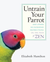 Untrain Your Parrot - And Other No-Nonsense Instructions on the Path of Zen ebook by Elizabeth Hamilton