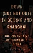 Down (But Not Out) in Beijing and Shanghai ebook by Kelsey Cole