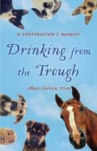 Drinking from the Trough - A Veterinarian's Memoir ebook by Mary E. Carlson DVM