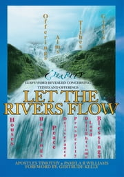 LET the RIVERS FLOW - God's Word Revealed Concerning Tithes and Offerings ebook by Pamela R Williams,Apostles Timothy