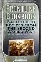 Frontline Cookbook - Battlefield Recipes from the Second World War ebook by Andy Robertshaw, Valentine Warner