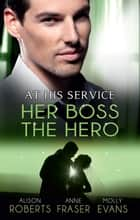 At His Service: Her Boss, The Hero - 3 Book Box Set, Volume 2 ebook by Alison Roberts, Anne Fraser, Molly Evans