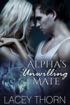 Alpha's Unwilling Mate ebook by Lacey Thorn