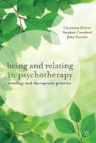 Being and Relating in Psychotherapy - Ontology and Therapeutic Practice ebook by Christine Driver, Stephen Crawford, John Stewart