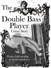 The Double Bass Player - From child prodigy to serial murder ebook by Adrian Thome, Liam Bittar, Pete Bacon