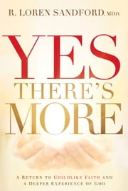 Yes, There's More - A Return to Childlike Faith and a Deeper Experience of God ebook by R. Loren Sandford, MDiv