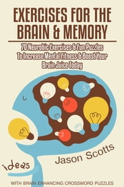Exercises for the Brain and Memory : 70 Neurobic Exercises & FUN Puzzles to Increase Mental Fitness & Boost Your Brain Juice Today (With Crossword Puzzles) ebook by Jason Scotts